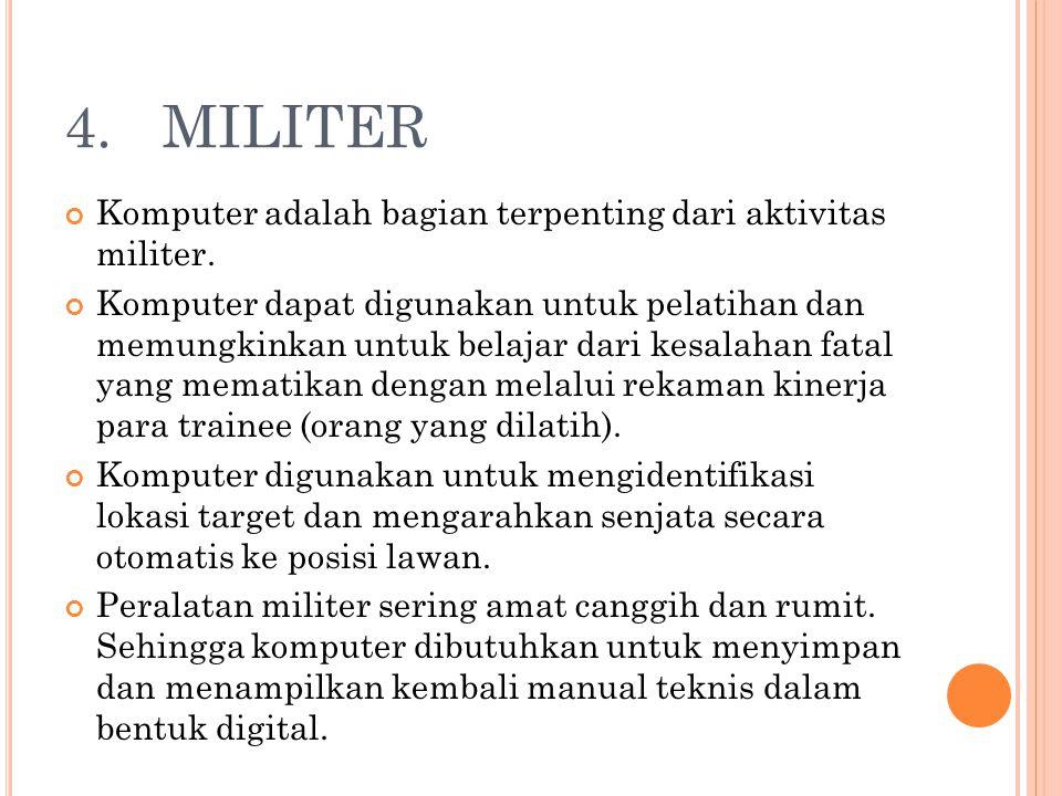4. MILITER Komputer adalah bagian terpenting dari aktivitas militer. Komputer dapat digunakan untuk pelatihan dan memungkinkan untuk belajar dari kesa