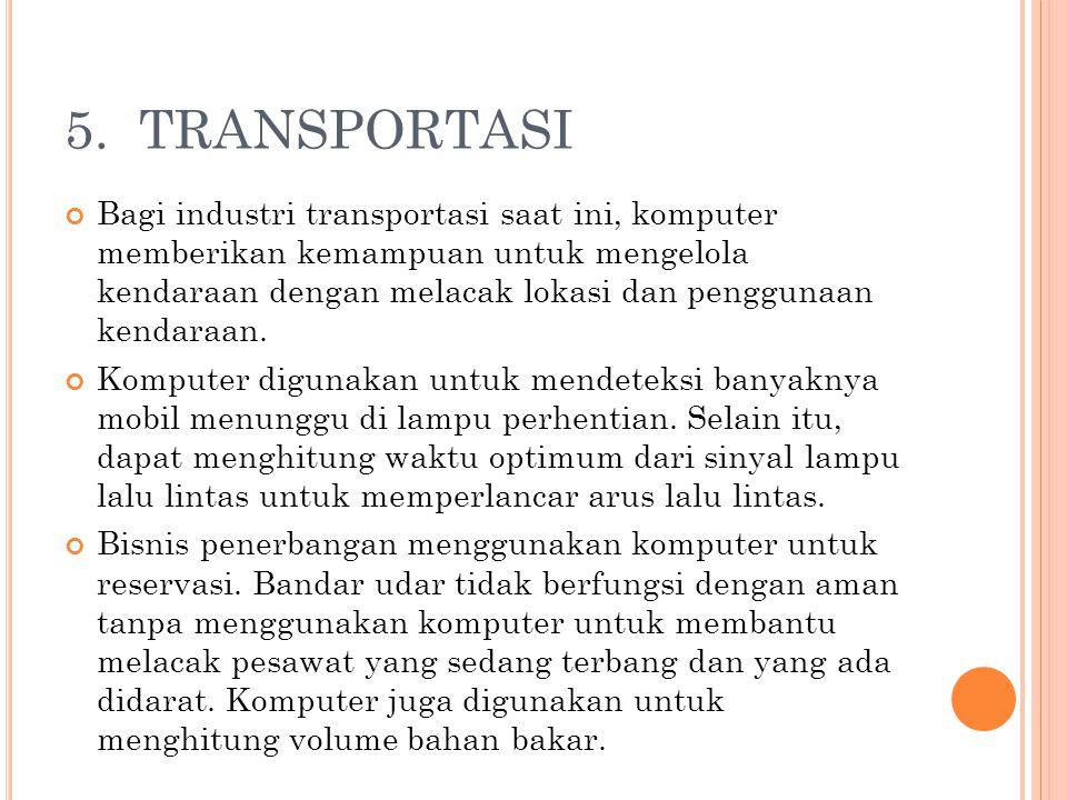 5. TRANSPORTASI Bagi industri transportasi saat ini, komputer memberikan kemampuan untuk mengelola kendaraan dengan melacak lokasi dan penggunaan kend