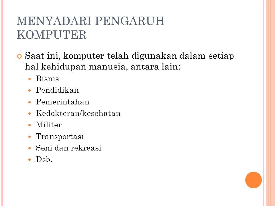 MENYADARI PENGARUH KOMPUTER Saat ini, komputer telah digunakan dalam setiap hal kehidupan manusia, antara lain:  Bisnis  Pendidikan  Pemerintahan 