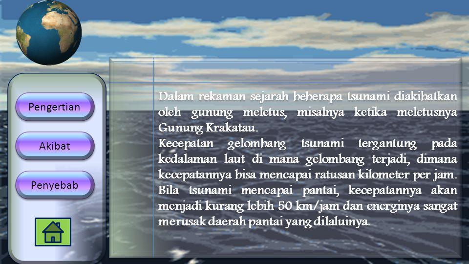 Dalam rekaman sejarah beberapa tsunami diakibatkan oleh gunung meletus, misalnya ketika meletusnya Gunung Krakatau. Kecepatan gelombang tsunami tergan