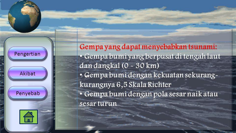 Gempa yang dapat menyebabkan tsunami: • Gempa bumi yang berpusat di tengah laut dan dangkal (0 - 30 km) • Gempa bumi dengan kekuatan sekurang- kurangn