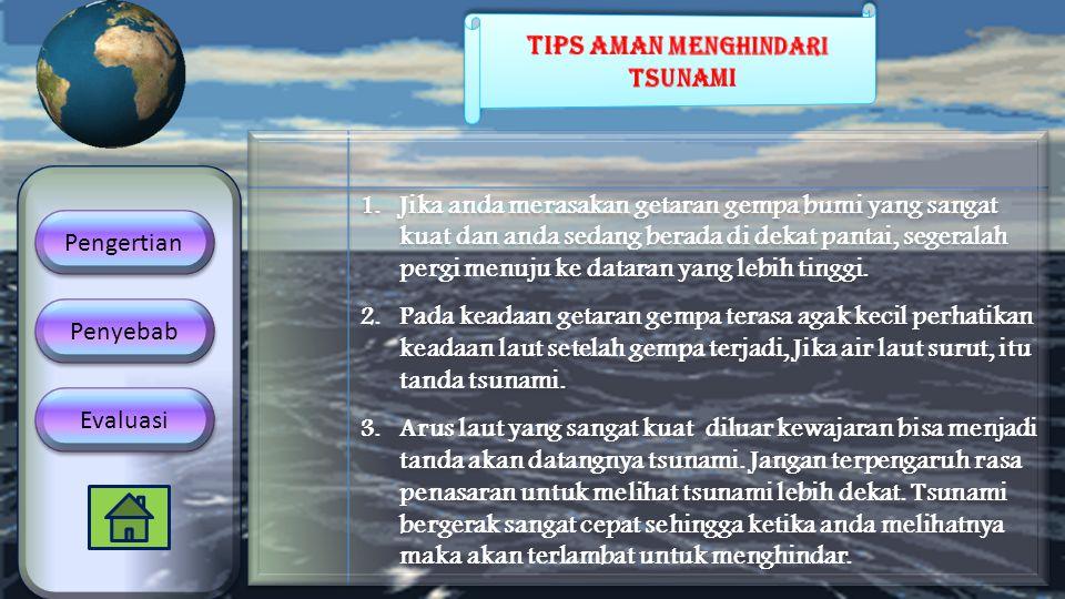1.Jika anda merasakan getaran gempa bumi yang sangat kuat dan anda sedang berada di dekat pantai, segeralah pergi menuju ke dataran yang lebih tinggi.