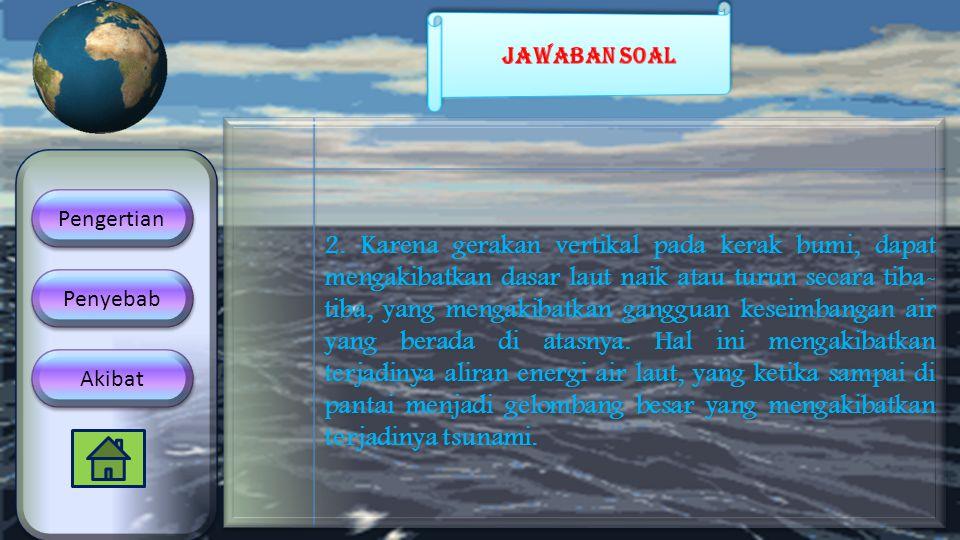 2. Karena gerakan vertikal pada kerak bumi, dapat mengakibatkan dasar laut naik atau turun secara tiba- tiba, yang mengakibatkan gangguan keseimbangan
