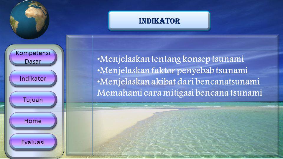 Kompetensi Dasar Kompetensi Dasar Indikator Tujuan Home Evaluasi INDIKATOR •Menjelaskan tentang konsep tsunami •Menjelaskan faktor penyebab tsunami •M