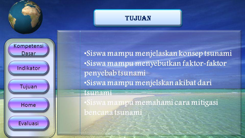 Kompetensi Dasar Kompetensi Dasar Indikator Tujuan Home Evaluasi TUJUAN •Siswa mampu menjelaskan konsep tsunami •Siswa mampu menyebutkan faktor-faktor