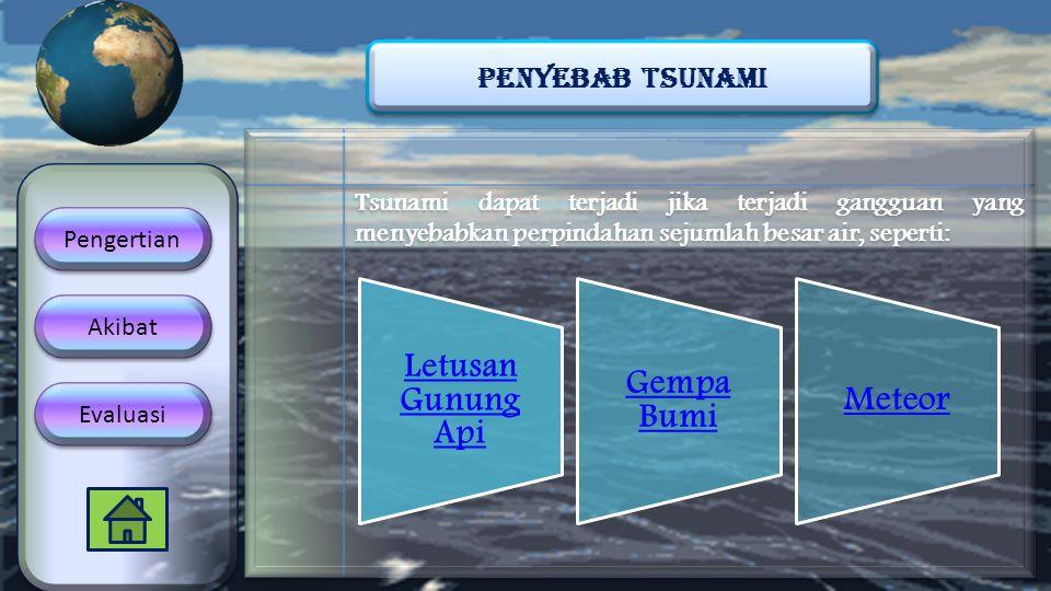 Tsunami dapat terjadi jika terjadi gangguan yang menyebabkan perpindahan sejumlah besar air, seperti: PENYEBAB TSUNAMI Akibat Evaluasi Pengertian Letu