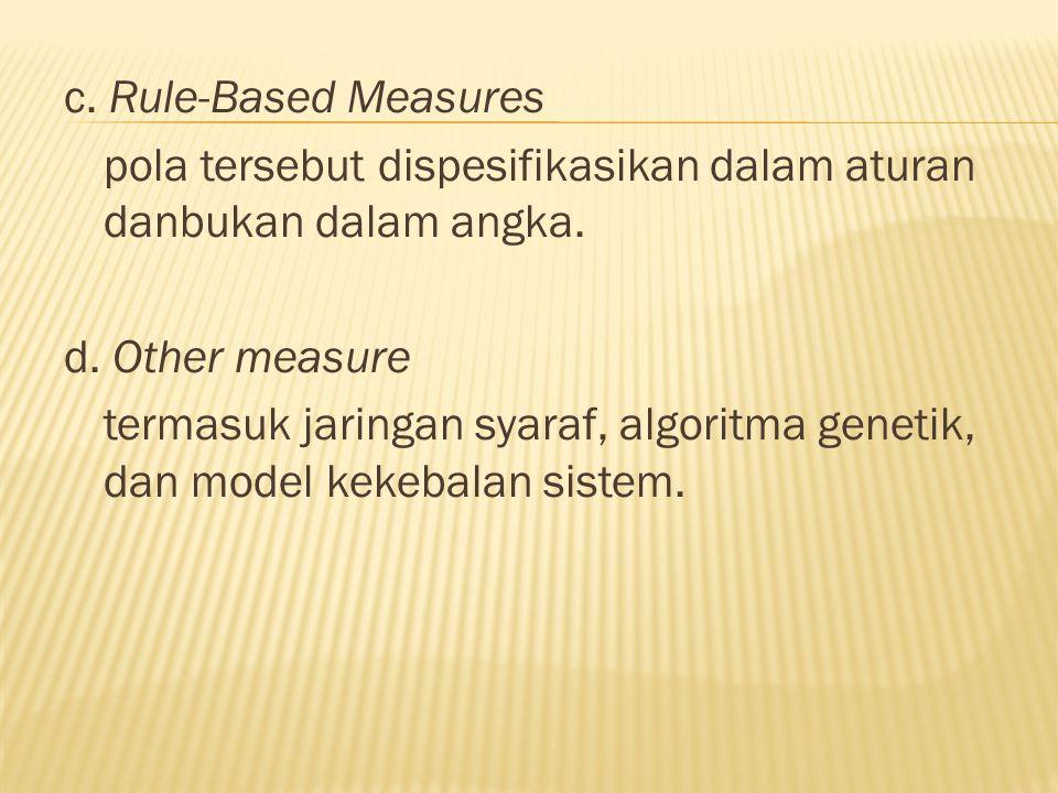 c. Rule-Based Measures pola tersebut dispesifikasikan dalam aturan danbukan dalam angka. d. Other measure termasuk jaringan syaraf, algoritma genetik,