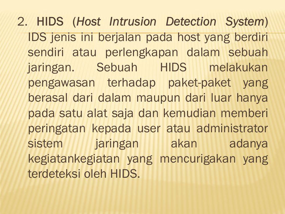 2. HIDS (Host Intrusion Detection System) IDS jenis ini berjalan pada host yang berdiri sendiri atau perlengkapan dalam sebuah jaringan. Sebuah HIDS m