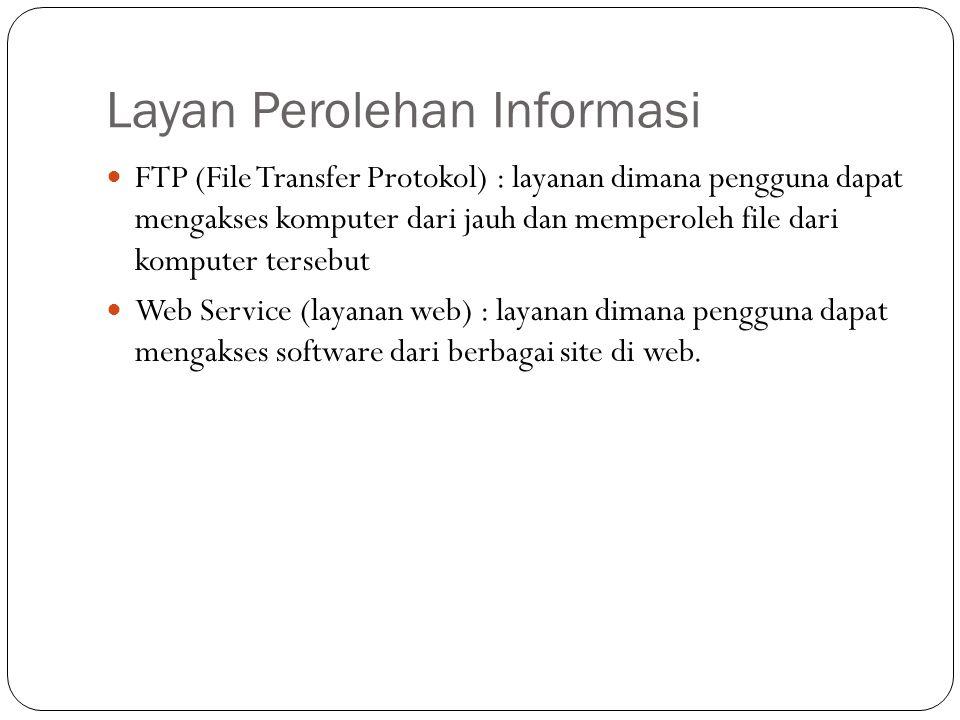 Layan Perolehan Informasi  FTP (File Transfer Protokol) : layanan dimana pengguna dapat mengakses komputer dari jauh dan memperoleh file dari komputer tersebut  Web Service (layanan web) : layanan dimana pengguna dapat mengakses software dari berbagai site di web.