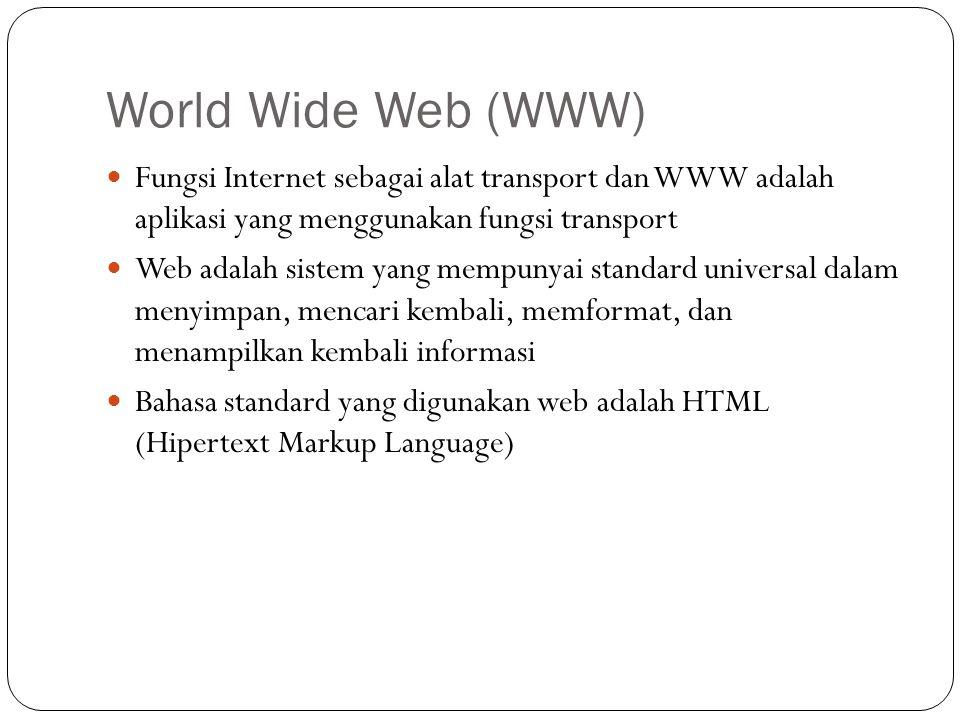 World Wide Web (WWW)  Fungsi Internet sebagai alat transport dan WWW adalah aplikasi yang menggunakan fungsi transport  Web adalah sistem yang mempunyai standard universal dalam menyimpan, mencari kembali, memformat, dan menampilkan kembali informasi  Bahasa standard yang digunakan web adalah HTML (Hipertext Markup Language)