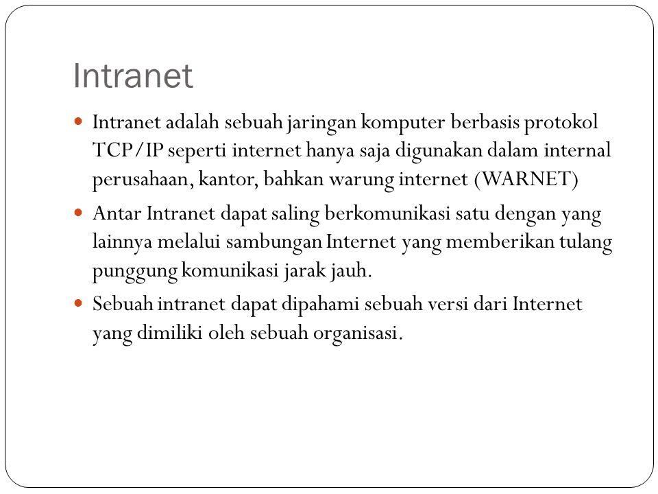 Intranet  Intranet adalah sebuah jaringan komputer berbasis protokol TCP/IP seperti internet hanya saja digunakan dalam internal perusahaan, kantor, bahkan warung internet (WARNET)  Antar Intranet dapat saling berkomunikasi satu dengan yang lainnya melalui sambungan Internet yang memberikan tulang punggung komunikasi jarak jauh.