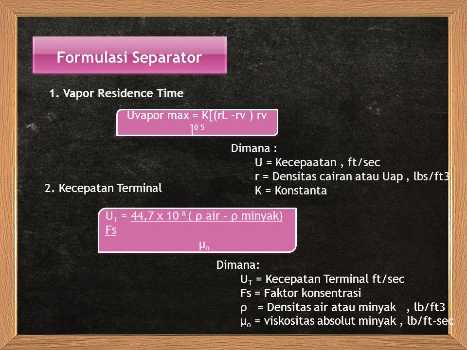 Formulasi Separator 1. Vapor Residence Time Uvapor max = K[(rL -rv ) rv ] 0 5 Dimana : U = Kecepaatan, ft/sec r = Densitas cairan atau Uap, lbs/ft3 K