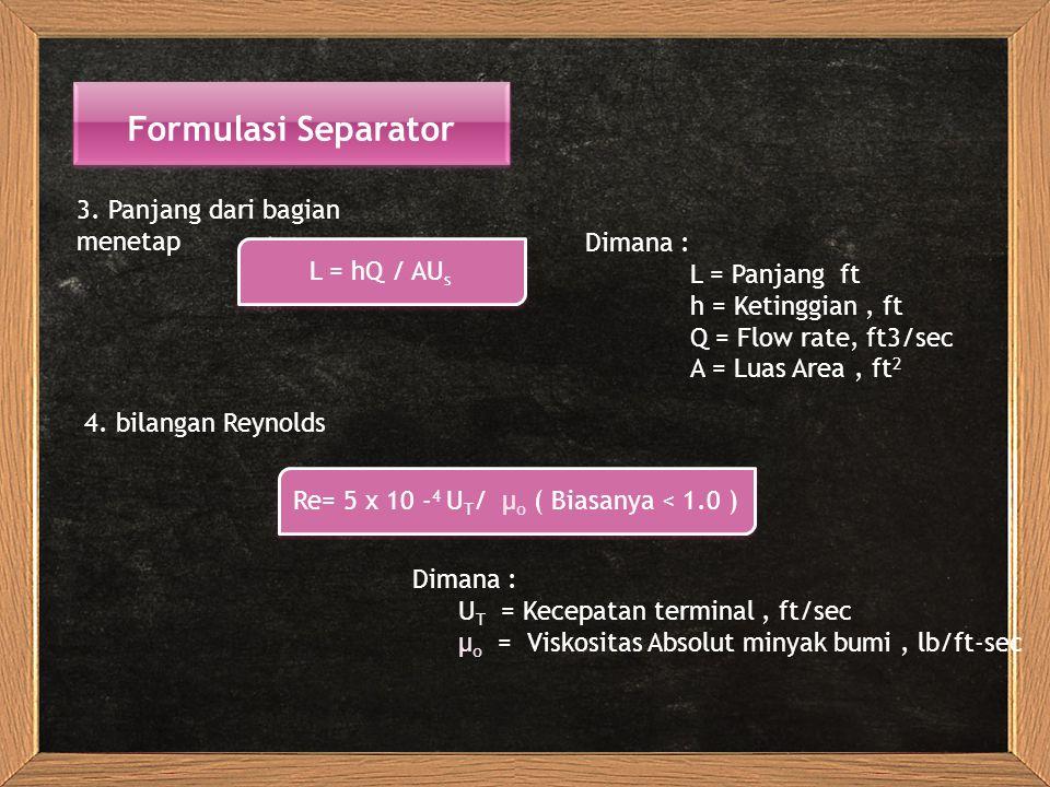 Formulasi Separator 3. Panjang dari bagian menetap L = hQ / AU s Dimana : L = Panjang ft h = Ketinggian, ft Q = Flow rate, ft3/sec A = Luas Area, ft 2