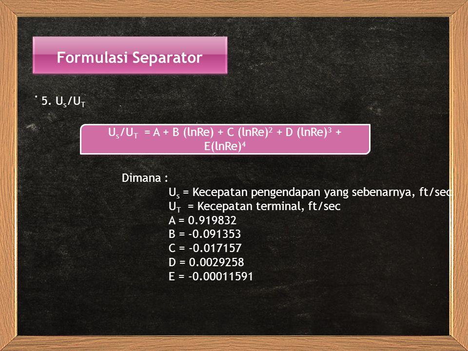 Formulasi Separator. 5. U s /U T U s /U T = A + B (lnRe) + C (lnRe) 2 + D (lnRe) 3 + E(lnRe) 4 Dimana : U s = Kecepatan pengendapan yang sebenarnya, f