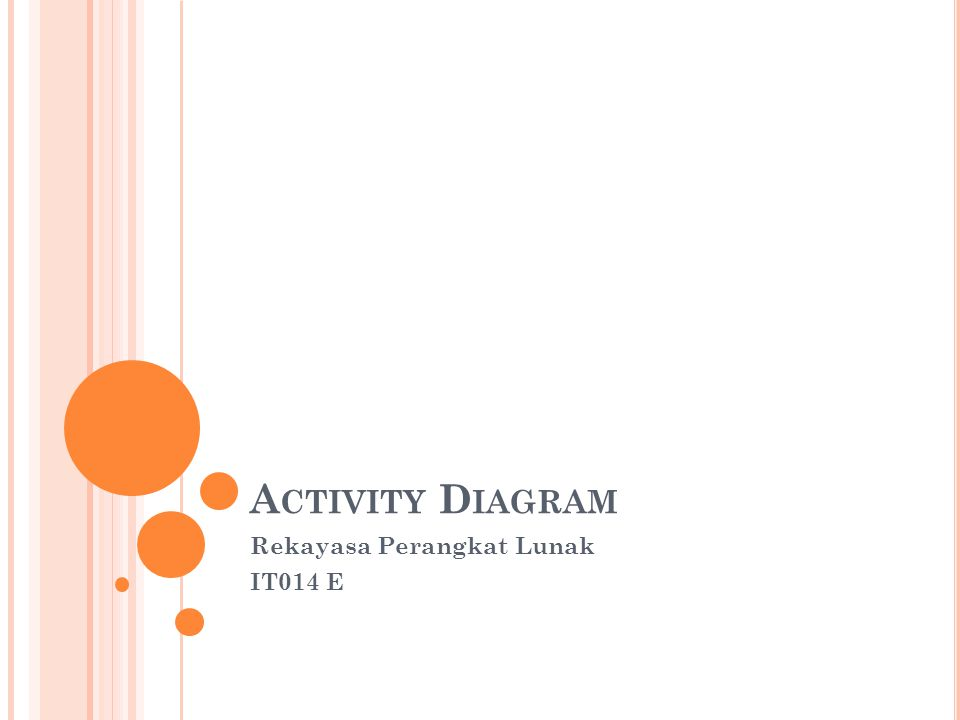 A CTIVITY DIAGRAMS Activity diagrams menggambarkan berbagai alir aktivitas dalam sistem yang sedang dirancang, bagaimana masing-masing alir berawal, decision yang mungkin terjadi, dan bagaimana mereka berakhir.