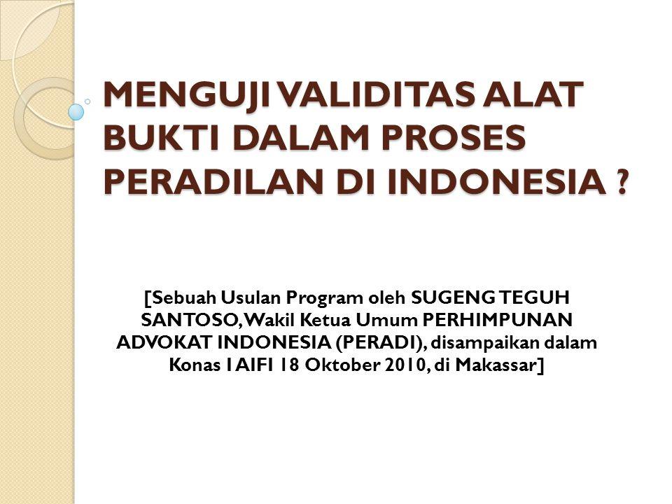 MENGUJI VALIDITAS ALAT BUKTI DALAM PROSES PERADILAN DI INDONESIA ? [Sebuah Usulan Program oleh SUGENG TEGUH SANTOSO, Wakil Ketua Umum PERHIMPUNAN ADVO