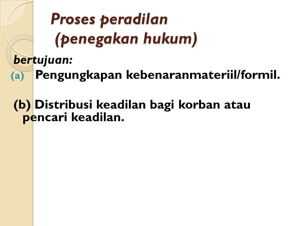 Proses peradilan (penegakan hukum) bertujuan: (a) Pengungkapan kebenaranmateriil/formil. (b) Distribusi keadilan bagi korban atau pencari keadilan.