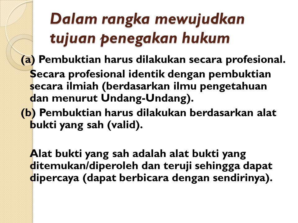 Dalam rangka mewujudkan tujuan penegakan hukum (a) Pembuktian harus dilakukan secara profesional. Secara profesional identik dengan pembuktian secara