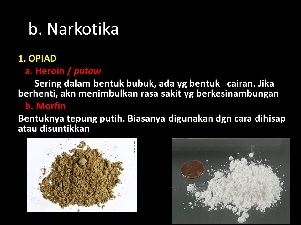 b. Narkotika 1. OPIAD a. Heroin / putaw Sering dalam bentuk bubuk, ada yg bentuk cairan. Jika berhenti, akn menimbulkan rasa sakit yg berkesinambungan
