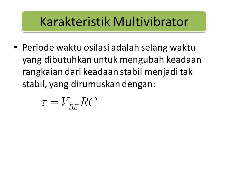 • Periode waktu osilasi adalah selang waktu yang dibutuhkan untuk mengubah keadaan rangkaian dari keadaan stabil menjadi tak stabil, yang dirumuskan dengan: Karakteristik Multivibrator
