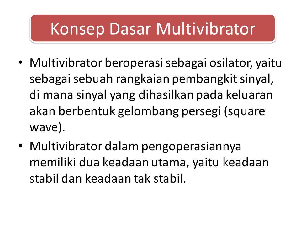 • Multivibrator monostabil Kegunaan dari multivibrator monostabil antara lain: 1.Peregangan periode waktu terhadap denyut sinyal keluaran (pulse stretching).
