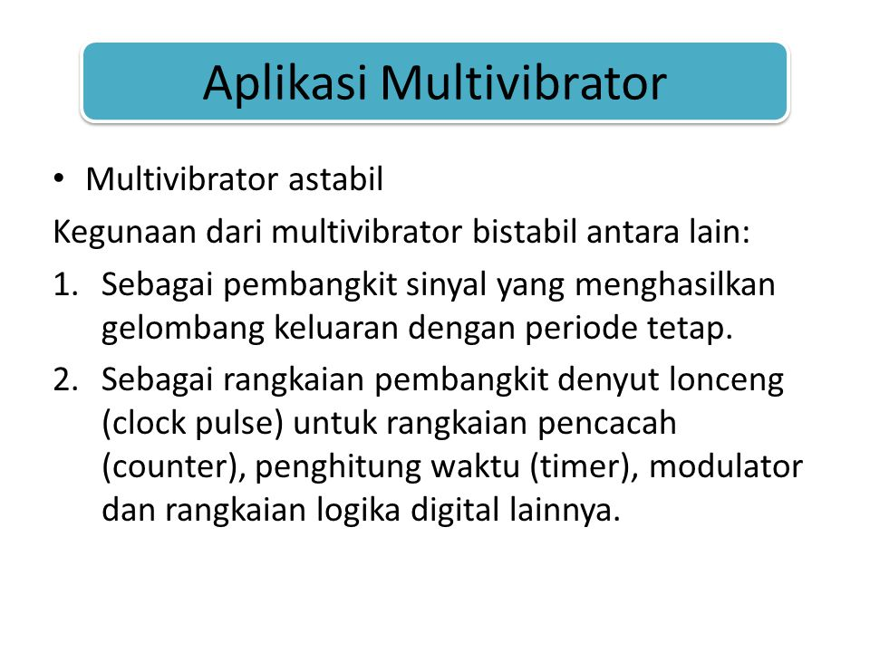 Aplikasi Multivibrator • Multivibrator astabil Kegunaan dari multivibrator bistabil antara lain: 1.Sebagai pembangkit sinyal yang menghasilkan gelombang keluaran dengan periode tetap.