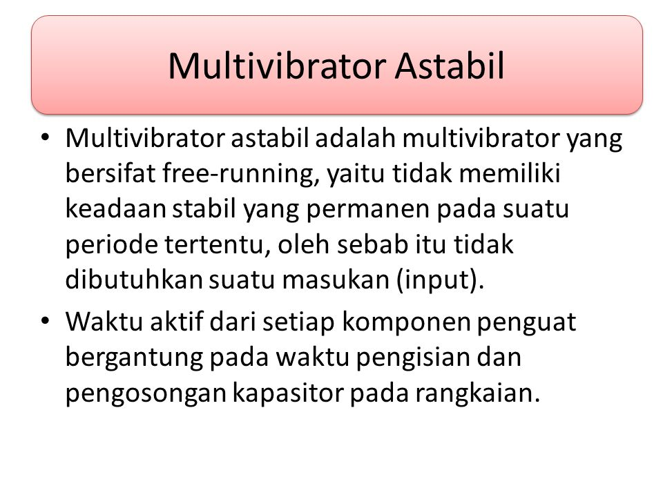 Multivibrator Astabil • Multivibrator astabil adalah multivibrator yang bersifat free-running, yaitu tidak memiliki keadaan stabil yang permanen pada suatu periode tertentu, oleh sebab itu tidak dibutuhkan suatu masukan (input).