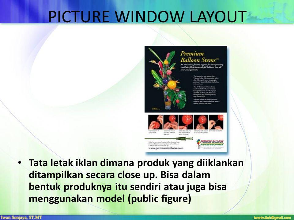 PICTURE WINDOW LAYOUT • Tata letak iklan dimana produk yang diiklankan ditampilkan secara close up. Bisa dalam bentuk produknya itu sendiri atau juga