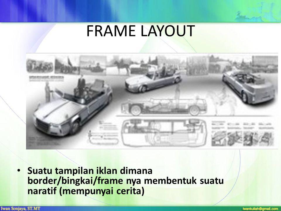 FRAME LAYOUT • Suatu tampilan iklan dimana border/bingkai/frame nya membentuk suatu naratif (mempunyai cerita)