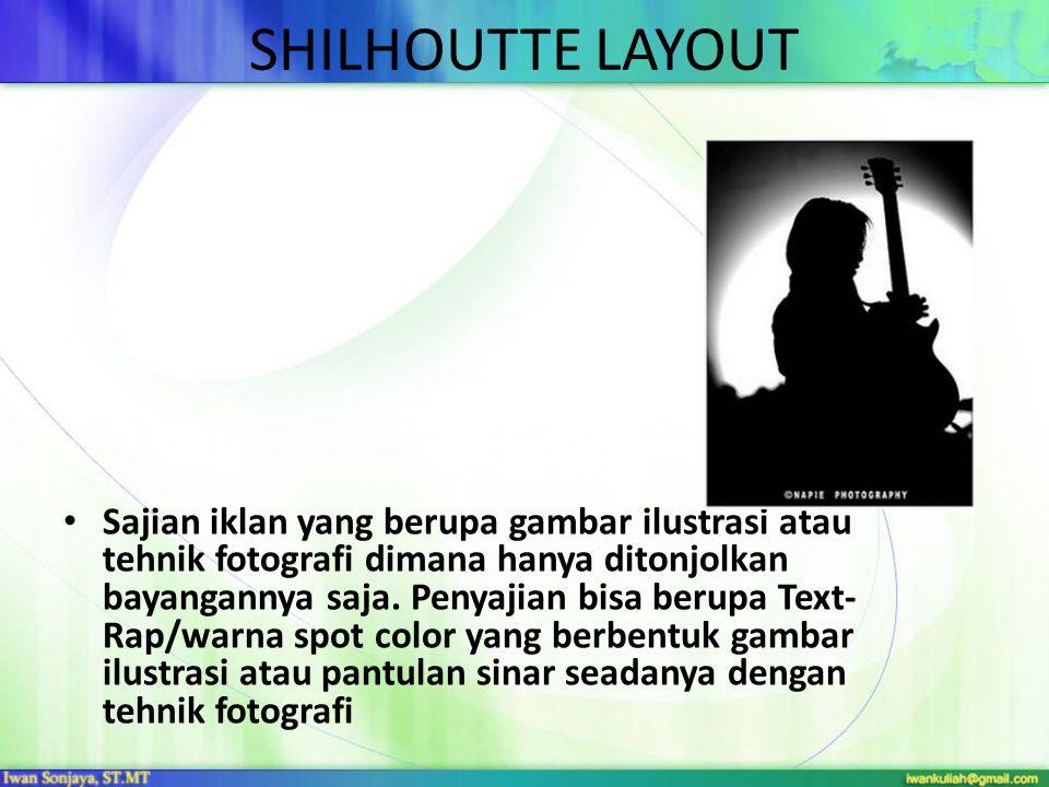SHILHOUTTE LAYOUT • Sajian iklan yang berupa gambar ilustrasi atau tehnik fotografi dimana hanya ditonjolkan bayangannya saja. Penyajian bisa berupa T