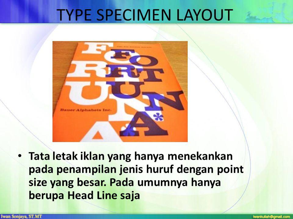 TYPE SPECIMEN LAYOUT • Tata letak iklan yang hanya menekankan pada penampilan jenis huruf dengan point size yang besar. Pada umumnya hanya berupa Head