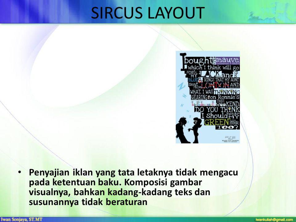SIRCUS LAYOUT • Penyajian iklan yang tata letaknya tidak mengacu pada ketentuan baku. Komposisi gambar visualnya, bahkan kadang-kadang teks dan susuna