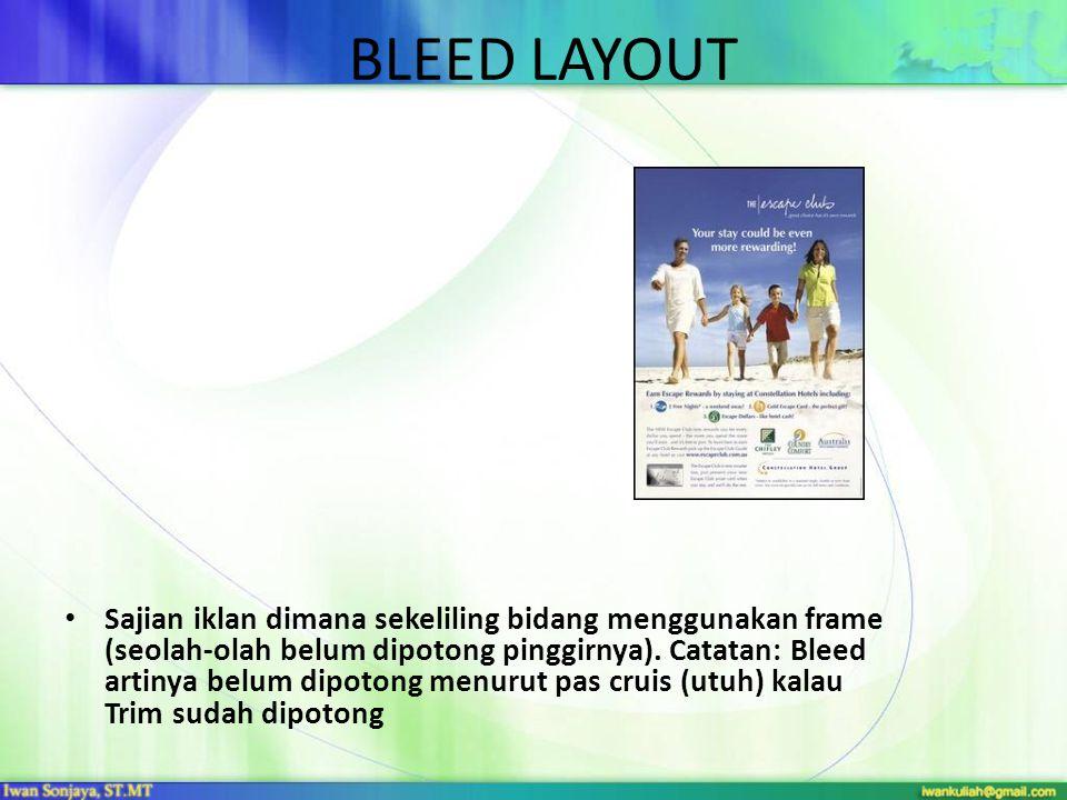 BLEED LAYOUT • Sajian iklan dimana sekeliling bidang menggunakan frame (seolah-olah belum dipotong pinggirnya). Catatan: Bleed artinya belum dipotong