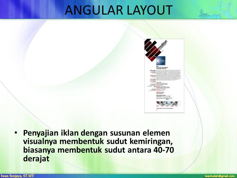 ANGULAR LAYOUT • Penyajian iklan dengan susunan elemen visualnya membentuk sudut kemiringan, biasanya membentuk sudut antara 40-70 derajat