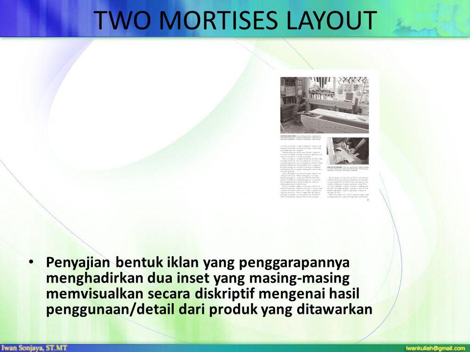 TWO MORTISES LAYOUT • Penyajian bentuk iklan yang penggarapannya menghadirkan dua inset yang masing-masing memvisualkan secara diskriptif mengenai has