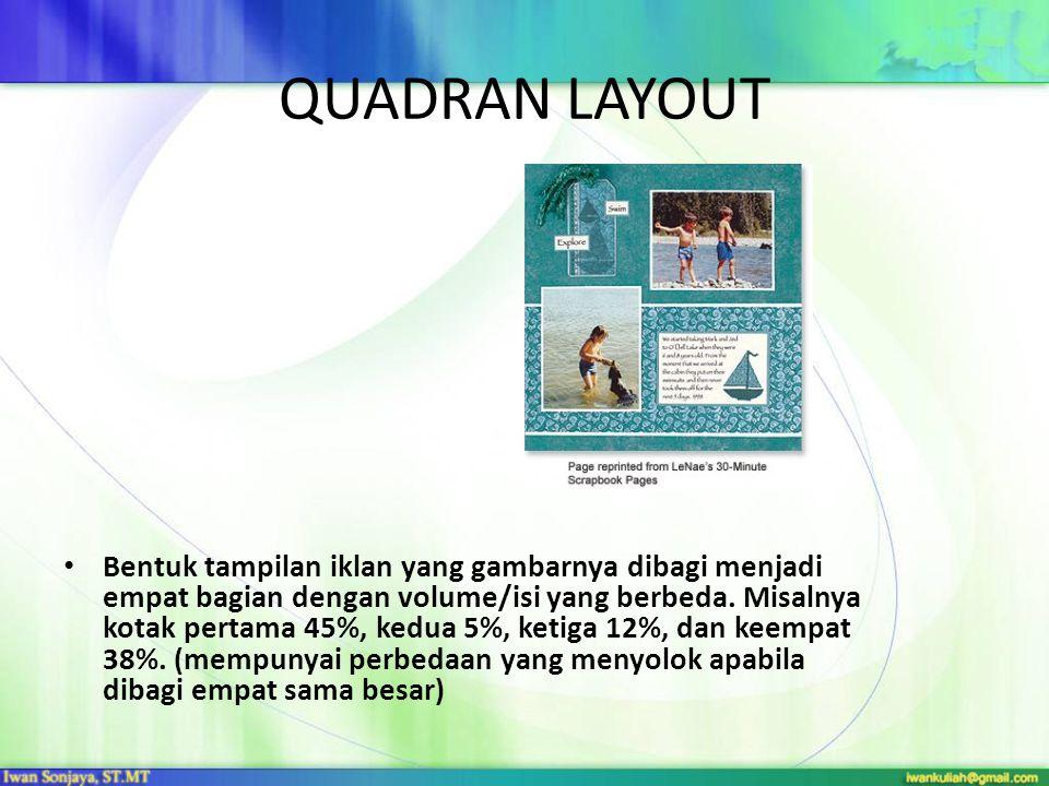QUADRAN LAYOUT • Bentuk tampilan iklan yang gambarnya dibagi menjadi empat bagian dengan volume/isi yang berbeda. Misalnya kotak pertama 45%, kedua 5%