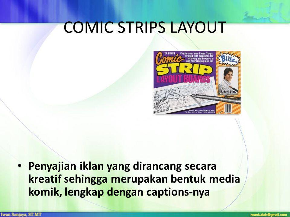 COMIC STRIPS LAYOUT • Penyajian iklan yang dirancang secara kreatif sehingga merupakan bentuk media komik, lengkap dengan captions-nya