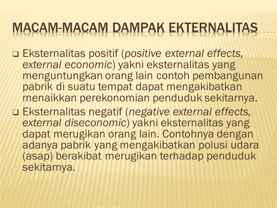  Eksternalitas positif (positive external effects, external economic) yakni eksternalitas yang menguntungkan orang lain contoh pembangunan pabrik di suatu tempat dapat mengakibatkan menaikkan perekonomian penduduk sekitarnya.