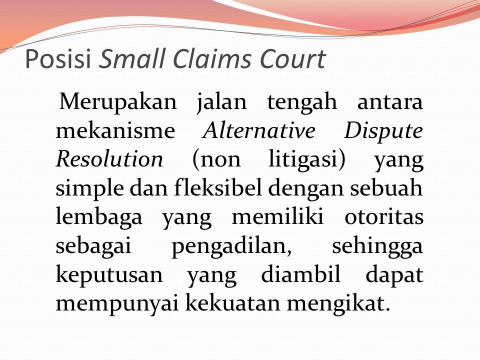 Posisi Small Claims Court Merupakan jalan tengah antara mekanisme Alternative Dispute Resolution (non litigasi) yang simple dan fleksibel dengan sebuah lembaga yang memiliki otoritas sebagai pengadilan, sehingga keputusan yang diambil dapat mempunyai kekuatan mengikat.