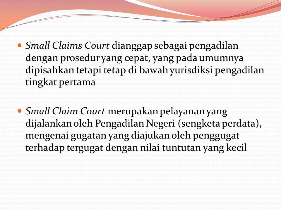  Small Claims Court dianggap sebagai pengadilan dengan prosedur yang cepat, yang pada umumnya dipisahkan tetapi tetap di bawah yurisdiksi pengadilan tingkat pertama  Small Claim Court merupakan pelayanan yang dijalankan oleh Pengadilan Negeri (sengketa perdata), mengenai gugatan yang diajukan oleh penggugat terhadap tergugat dengan nilai tuntutan yang kecil