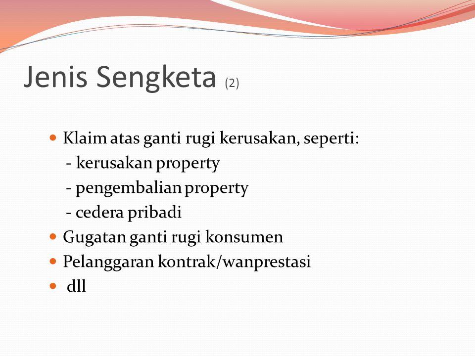 Jenis Sengketa (2)  Klaim atas ganti rugi kerusakan, seperti: - kerusakan property - pengembalian property - cedera pribadi  Gugatan ganti rugi konsumen  Pelanggaran kontrak/wanprestasi  dll