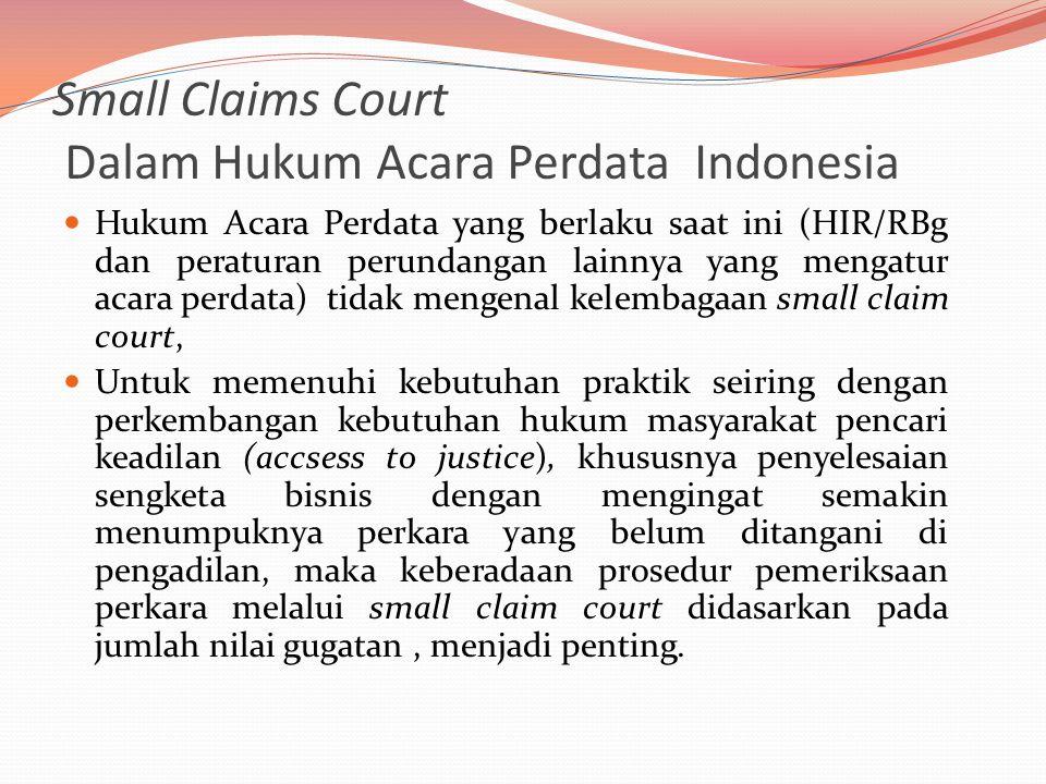 Small Claims Court Dalam Hukum Acara Perdata Indonesia  Hukum Acara Perdata yang berlaku saat ini (HIR/RBg dan peraturan perundangan lainnya yang mengatur acara perdata) tidak mengenal kelembagaan small claim court,  Untuk memenuhi kebutuhan praktik seiring dengan perkembangan kebutuhan hukum masyarakat pencari keadilan (accsess to justice), khususnya penyelesaian sengketa bisnis dengan mengingat semakin menumpuknya perkara yang belum ditangani di pengadilan, maka keberadaan prosedur pemeriksaan perkara melalui small claim court didasarkan pada jumlah nilai gugatan, menjadi penting.