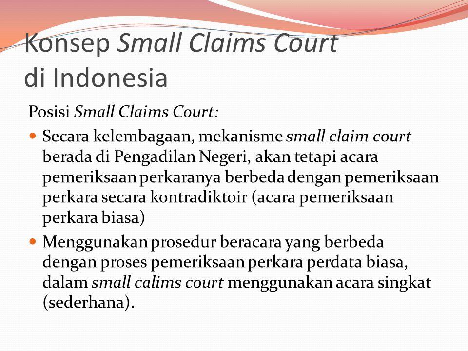 Konsep Small Claims Court di Indonesia Posisi Small Claims Court:  Secara kelembagaan, mekanisme small claim court berada di Pengadilan Negeri, akan tetapi acara pemeriksaan perkaranya berbeda dengan pemeriksaan perkara secara kontradiktoir (acara pemeriksaan perkara biasa)  Menggunakan prosedur beracara yang berbeda dengan proses pemeriksaan perkara perdata biasa, dalam small calims court menggunakan acara singkat (sederhana).