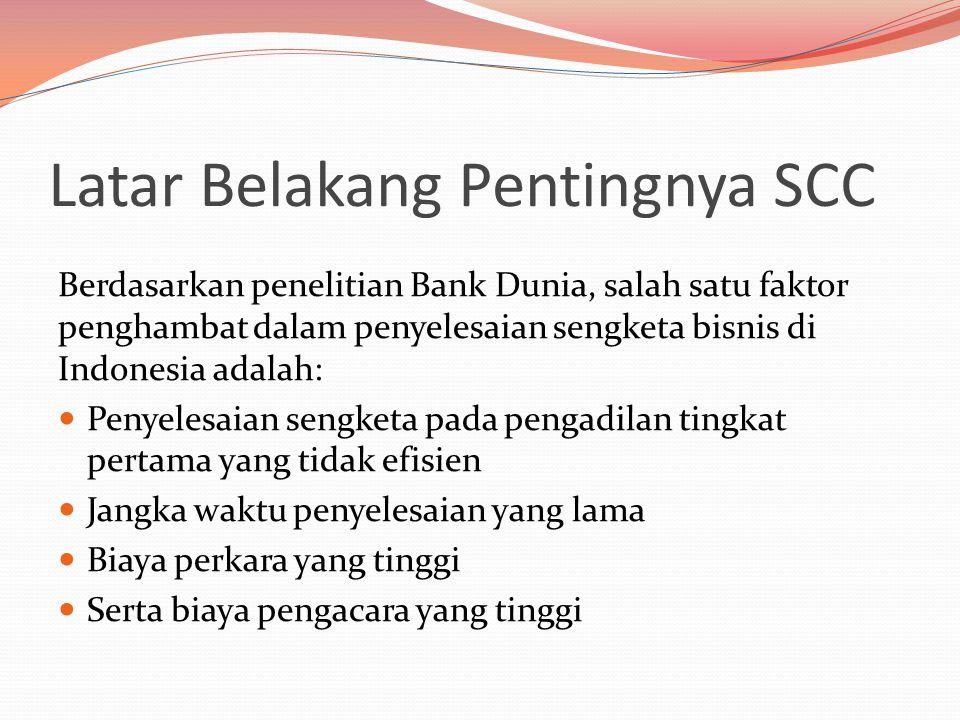Latar Belakang Pentingnya SCC Berdasarkan penelitian Bank Dunia, salah satu faktor penghambat dalam penyelesaian sengketa bisnis di Indonesia adalah:  Penyelesaian sengketa pada pengadilan tingkat pertama yang tidak efisien  Jangka waktu penyelesaian yang lama  Biaya perkara yang tinggi  Serta biaya pengacara yang tinggi