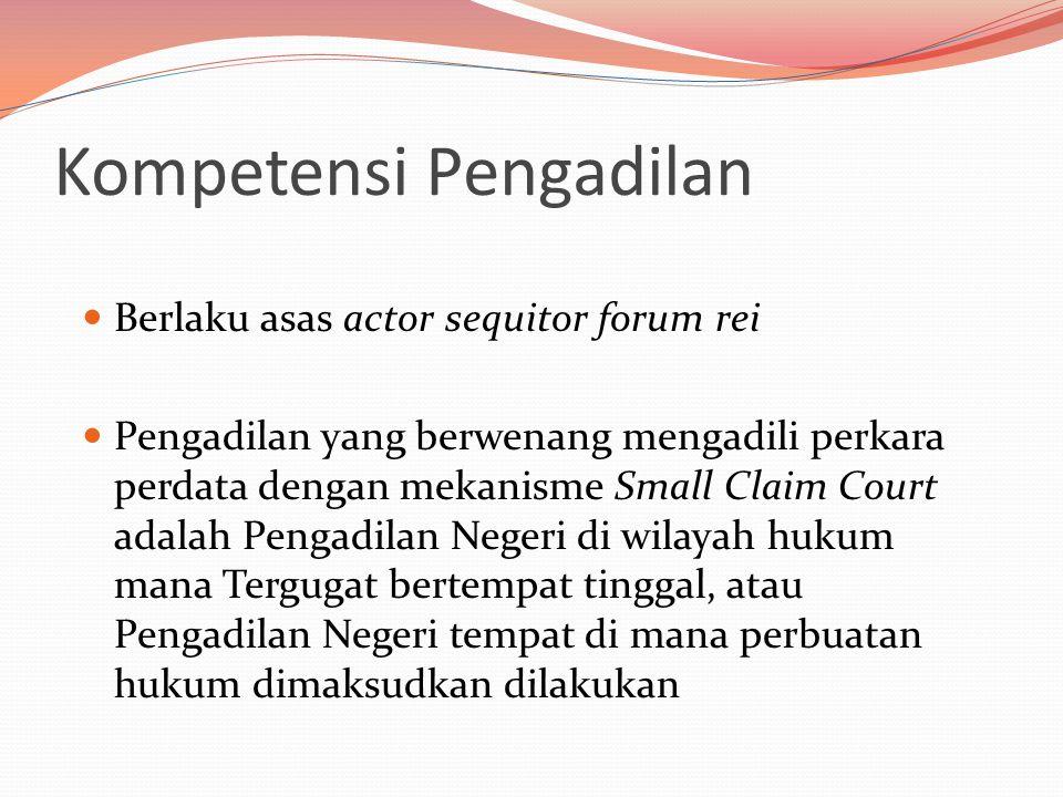Kompetensi Pengadilan  Berlaku asas actor sequitor forum rei  Pengadilan yang berwenang mengadili perkara perdata dengan mekanisme Small Claim Court adalah Pengadilan Negeri di wilayah hukum mana Tergugat bertempat tinggal, atau Pengadilan Negeri tempat di mana perbuatan hukum dimaksudkan dilakukan
