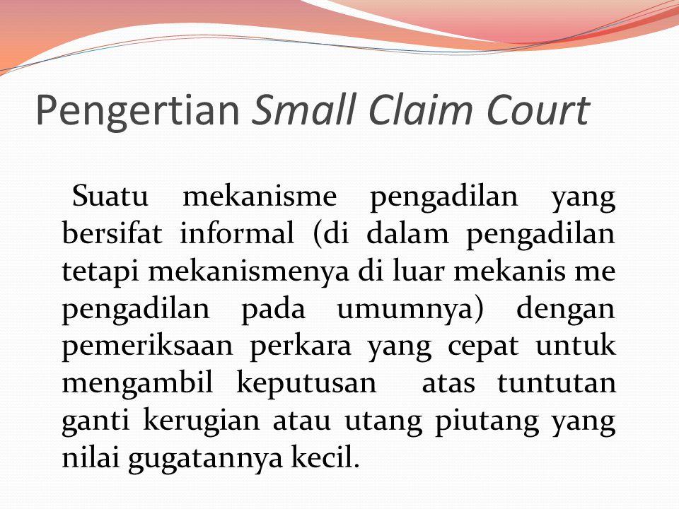 Pengertian Small Claim Court Suatu mekanisme pengadilan yang bersifat informal (di dalam pengadilan tetapi mekanismenya di luar mekanis me pengadilan pada umumnya) dengan pemeriksaan perkara yang cepat untuk mengambil keputusan atas tuntutan ganti kerugian atau utang piutang yang nilai gugatannya kecil.