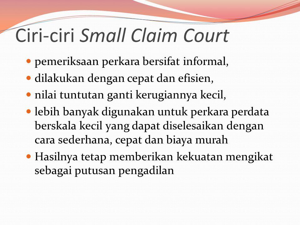 Ciri-ciri Small Claim Court  pemeriksaan perkara bersifat informal,  dilakukan dengan cepat dan efisien,  nilai tuntutan ganti kerugiannya kecil,  lebih banyak digunakan untuk perkara perdata berskala kecil yang dapat diselesaikan dengan cara sederhana, cepat dan biaya murah  Hasilnya tetap memberikan kekuatan mengikat sebagai putusan pengadilan