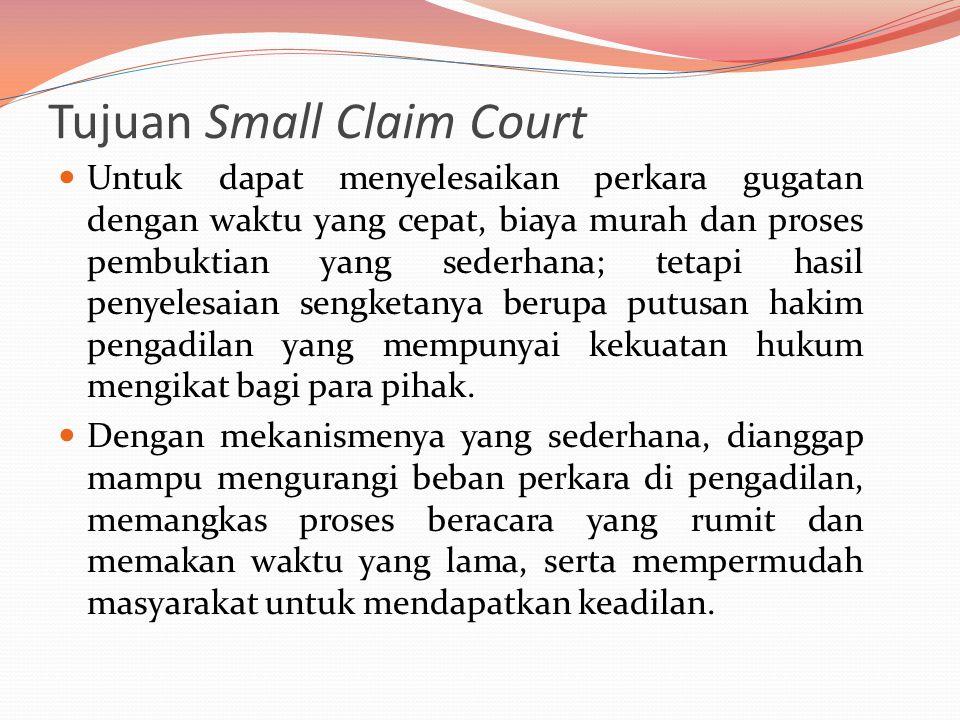 Tujuan Small Claim Court  Untuk dapat menyelesaikan perkara gugatan dengan waktu yang cepat, biaya murah dan proses pembuktian yang sederhana; tetapi hasil penyelesaian sengketanya berupa putusan hakim pengadilan yang mempunyai kekuatan hukum mengikat bagi para pihak.