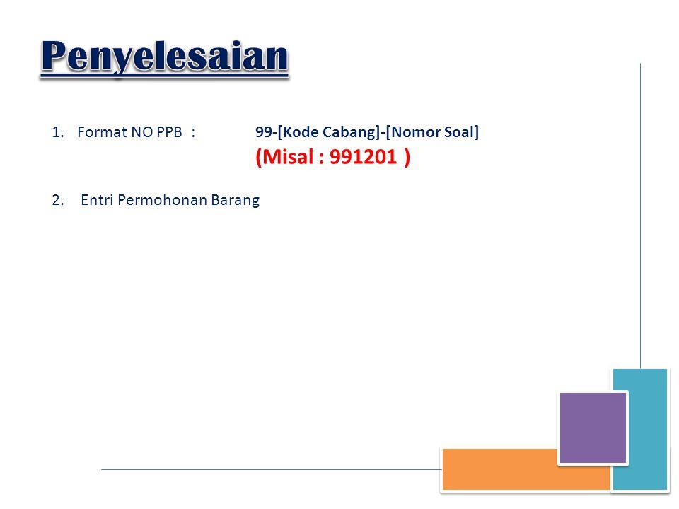 1.Format NO PPB : 99-[Kode Cabang]-[Nomor Soal] (Misal : 991201 ) 2. Entri Permohonan Barang