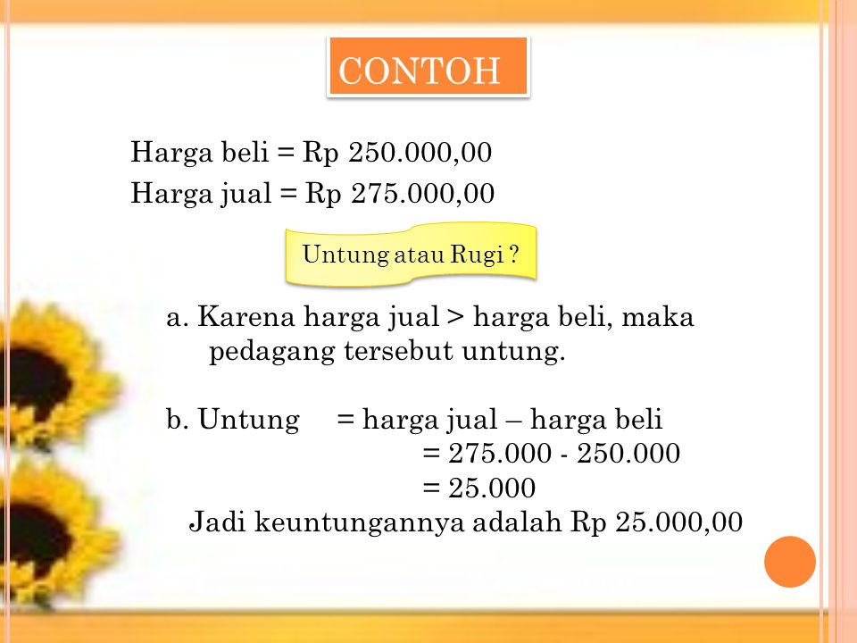 CONTOH Harga beli = Rp 250.000,00 Harga jual = Rp 275.000,00 Untung atau Rugi ? a. Karena harga jual > harga beli, maka pedagang tersebut untung. b. U